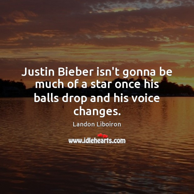 Justin Bieber isn't gonna be much of a star once his balls drop and his voice changes. Image