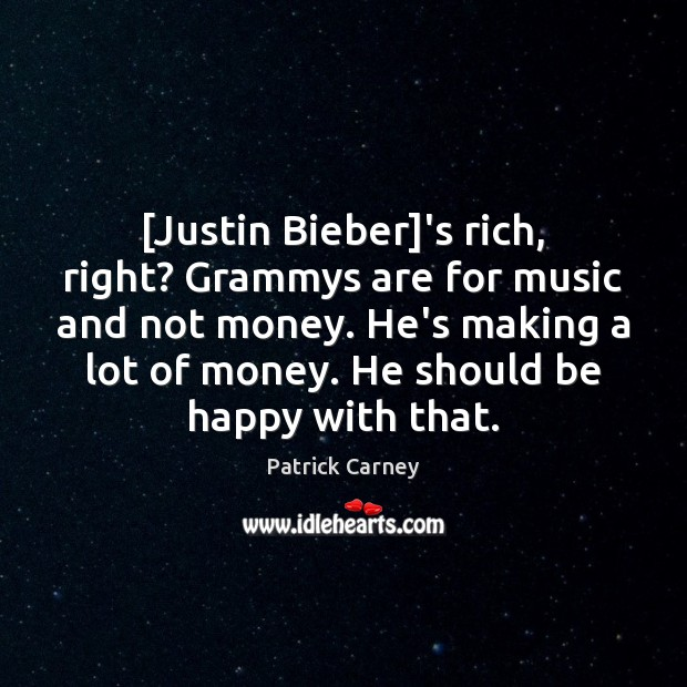 Image, [Justin Bieber]'s rich, right? Grammys are for music and not money.