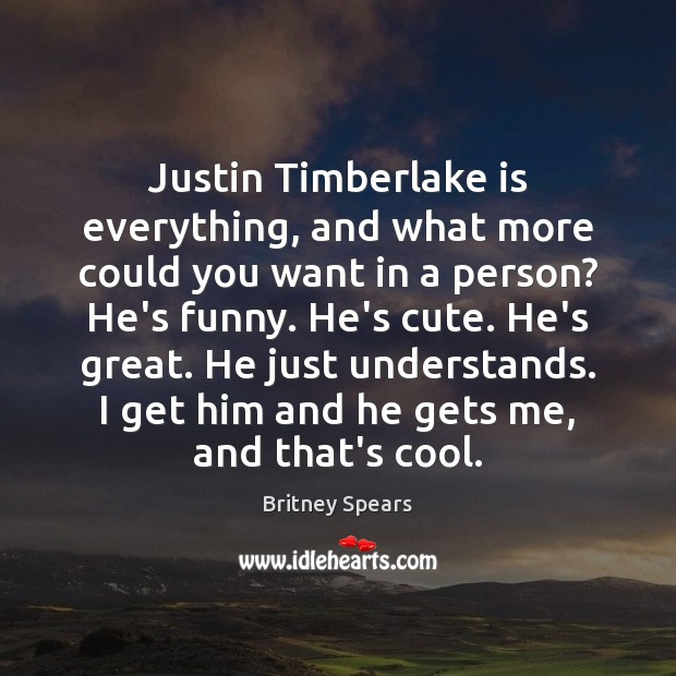 Justin Timberlake is everything, and what more could you want in a Britney Spears Picture Quote
