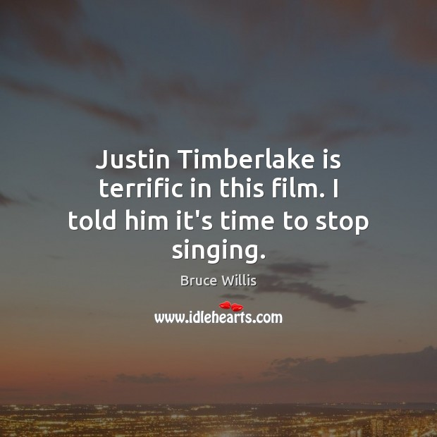 Justin Timberlake is terrific in this film. I told him it's time to stop singing. Bruce Willis Picture Quote