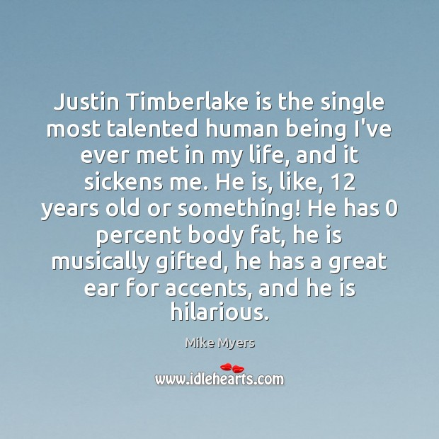 Justin Timberlake is the single most talented human being I've ever met Mike Myers Picture Quote
