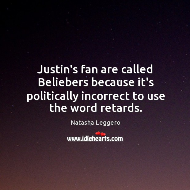 Image, Justin's fan are called Beliebers because it's politically incorrect to use the