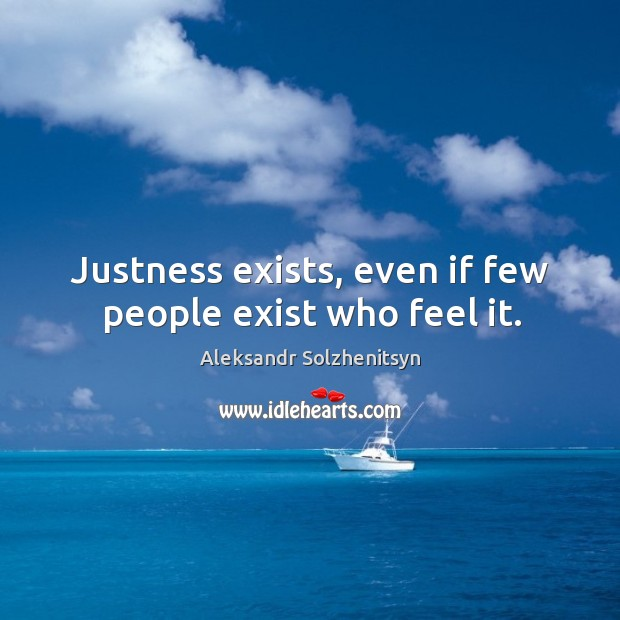 Justness exists, even if few people exist who feel it. Image