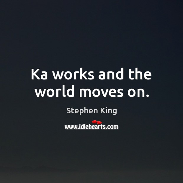 Ka works and the world moves on. Image