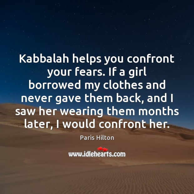 Kabbalah helps you confront your fears. If a girl borrowed my clothes Paris Hilton Picture Quote