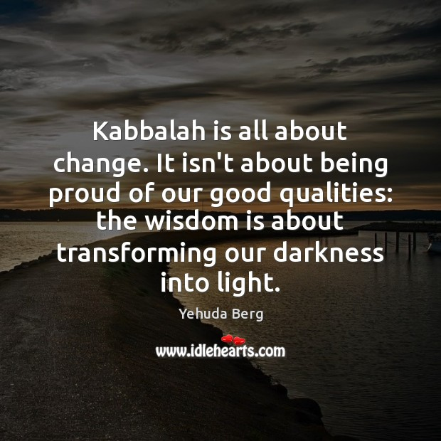 Image, Kabbalah is all about change. It isn't about being proud of our