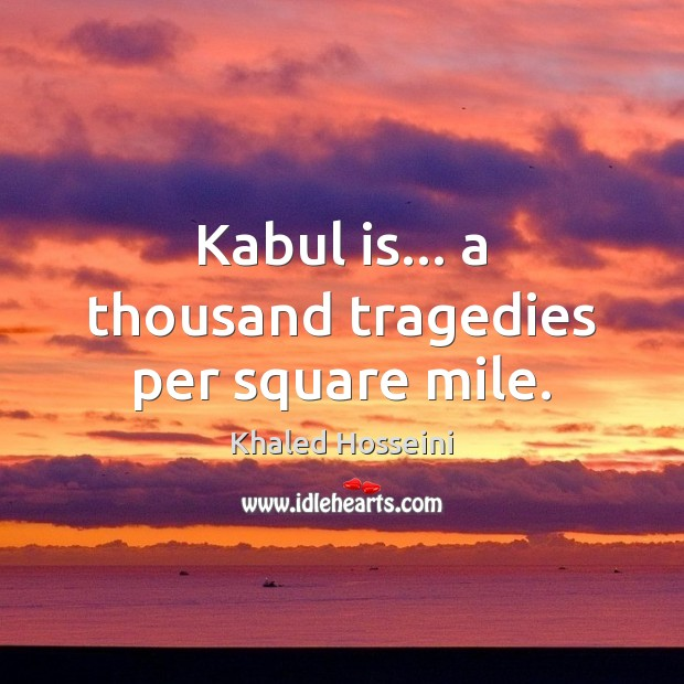 Khaled Hosseini Picture Quote image saying: Kabul is… a thousand tragedies per square mile.