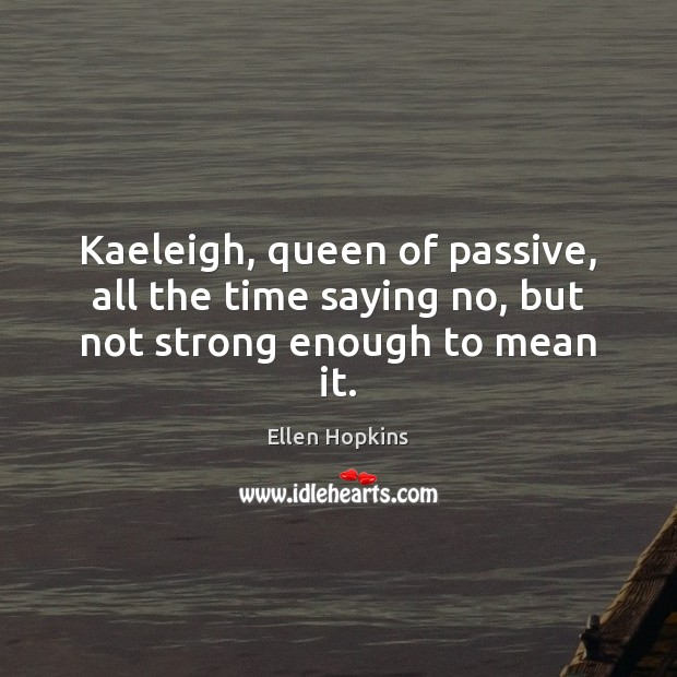 Kaeleigh, queen of passive, all the time saying no, but not strong enough to mean it. Ellen Hopkins Picture Quote