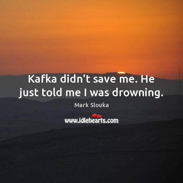 Kafka didn't save me. He just told me I was drowning. Mark Slouka Picture Quote