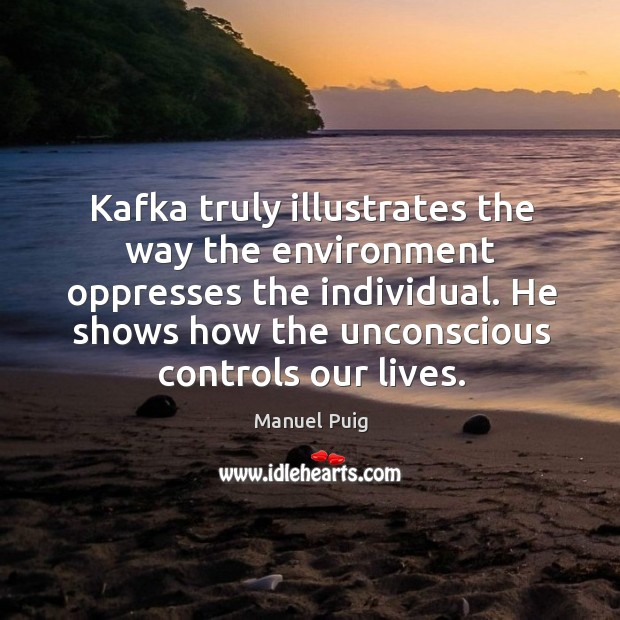 Kafka truly illustrates the way the environment oppresses the individual. He shows how the unconscious controls our lives. Image