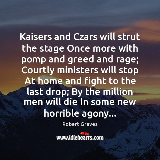 Kaisers and Czars will strut the stage Once more with pomp and Robert Graves Picture Quote