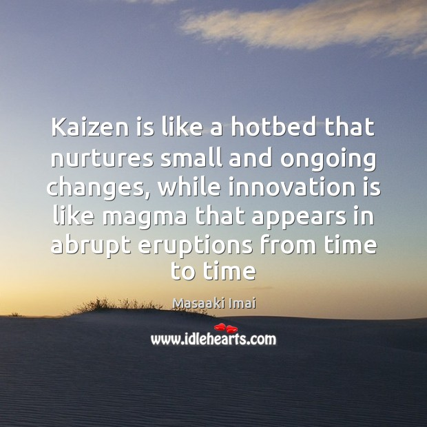 Kaizen is like a hotbed that nurtures small and ongoing changes, while Innovation Quotes Image