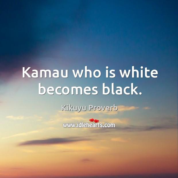 Kamau who is white becomes black. Kikuyu Proverbs Image