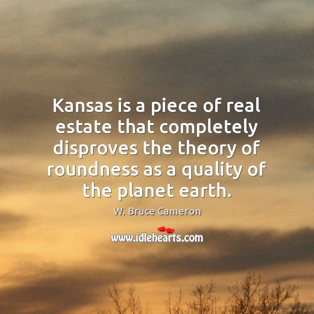 Kansas is a piece of real estate that completely disproves the theory Real Estate Quotes Image
