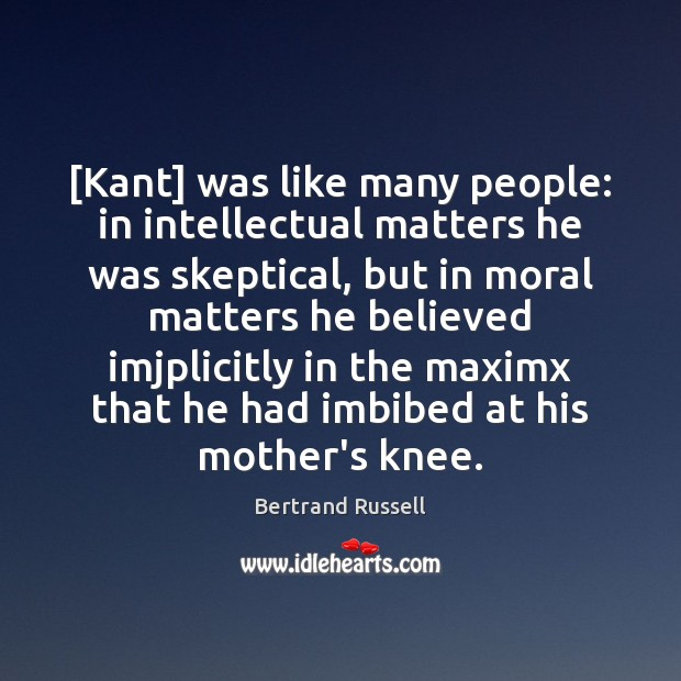 [Kant] was like many people: in intellectual matters he was skeptical, but Image
