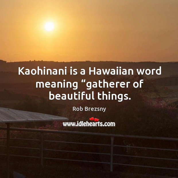 "Kaohinani is a Hawaiian word meaning ""gatherer of beautiful things. Rob Brezsny Picture Quote"