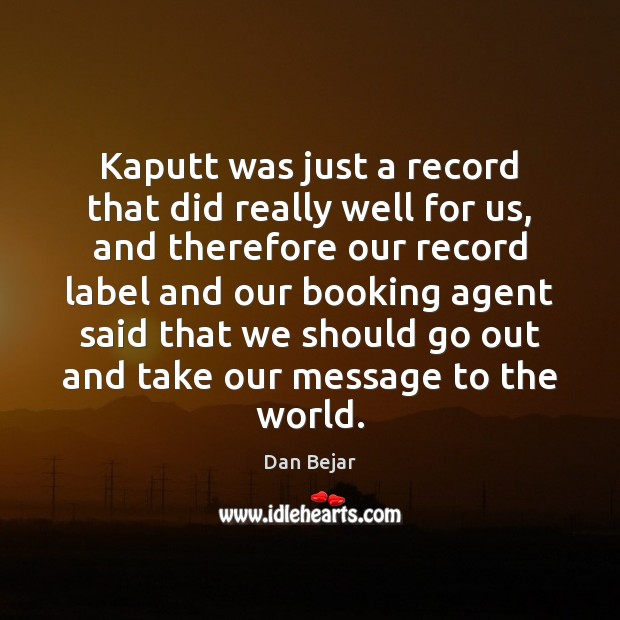 Image, Kaputt was just a record that did really well for us, and