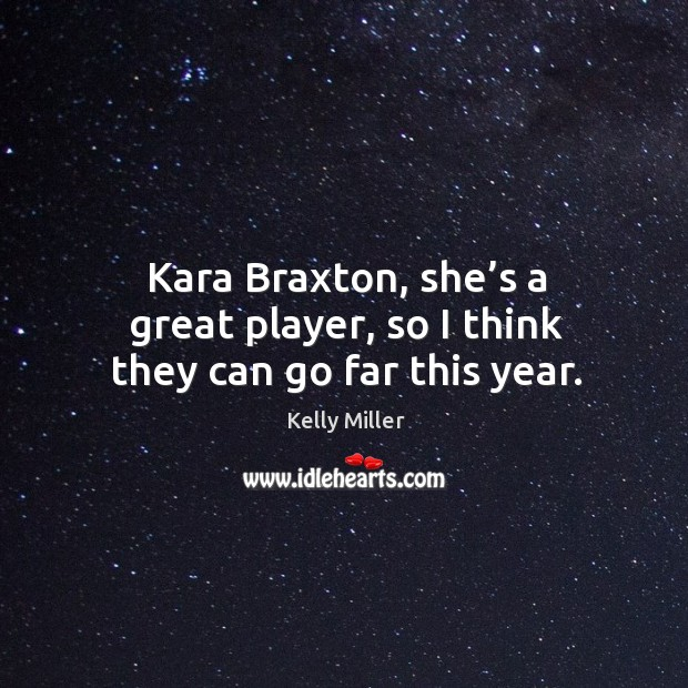 Kara braxton, she's a great player, so I think they can go far this year. Kelly Miller Picture Quote