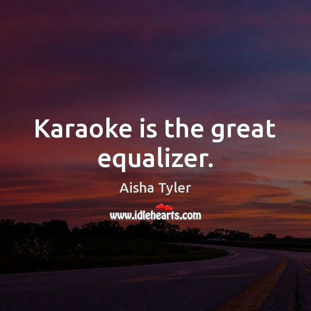 Karaoke is the great equalizer. Aisha Tyler Picture Quote