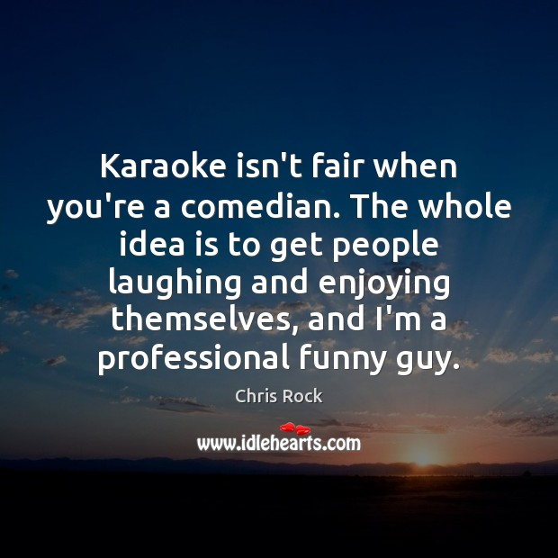 Karaoke isn't fair when you're a comedian. The whole idea is to Chris Rock Picture Quote