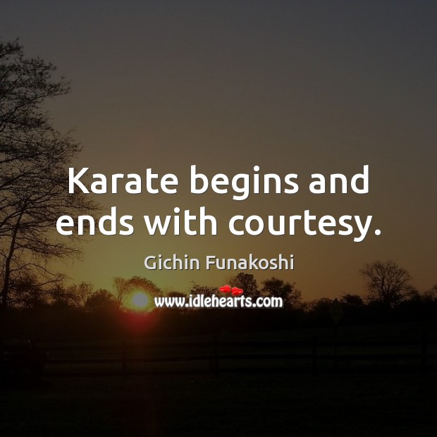 Karate begins and ends with courtesy. Gichin Funakoshi Picture Quote