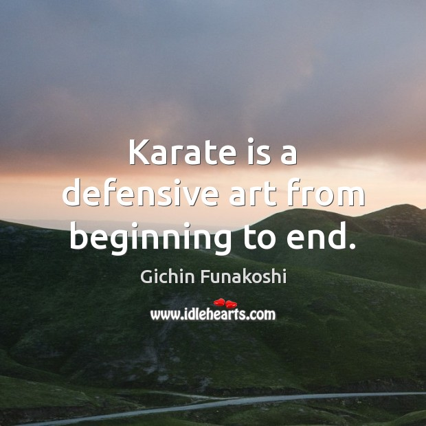 Karate is a defensive art from beginning to end. Gichin Funakoshi Picture Quote