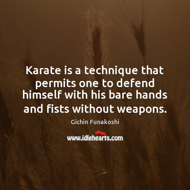 Karate is a technique that permits one to defend himself with his Gichin Funakoshi Picture Quote