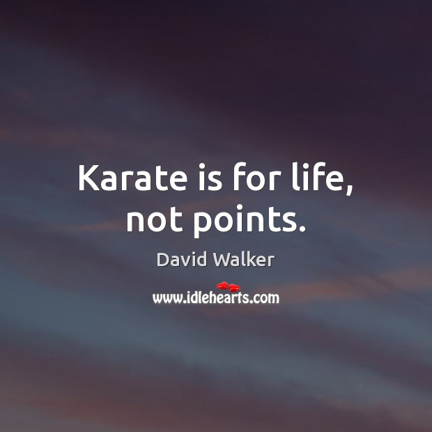 Karate is for life, not points. David Walker Picture Quote