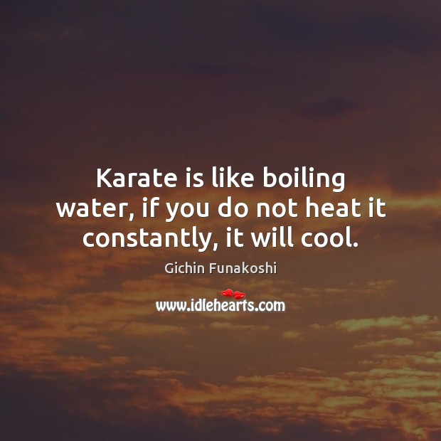 Karate is like boiling water, if you do not heat it constantly, it will cool. Gichin Funakoshi Picture Quote