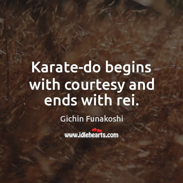 Karate-do begins with courtesy and ends with rei. Gichin Funakoshi Picture Quote