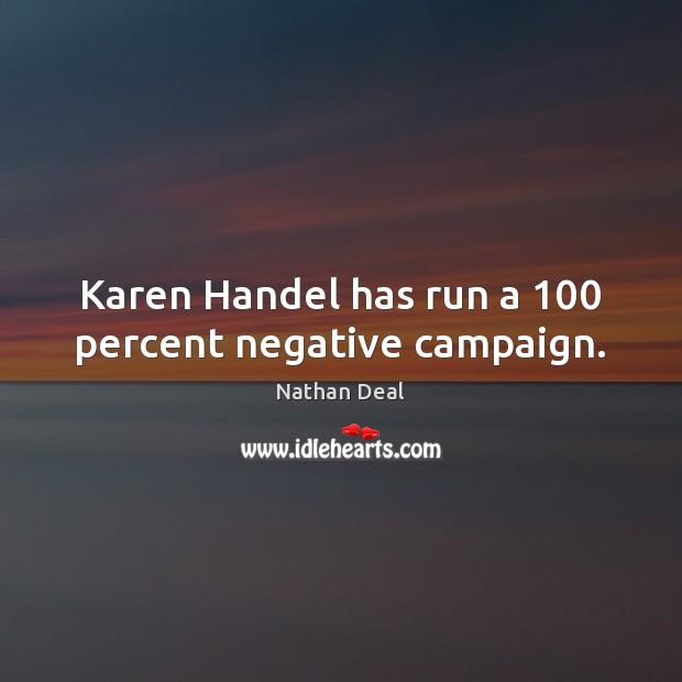 Karen Handel has run a 100 percent negative campaign. Nathan Deal Picture Quote