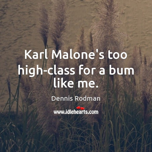 Karl Malone's too high-class for a bum like me. Dennis Rodman Picture Quote