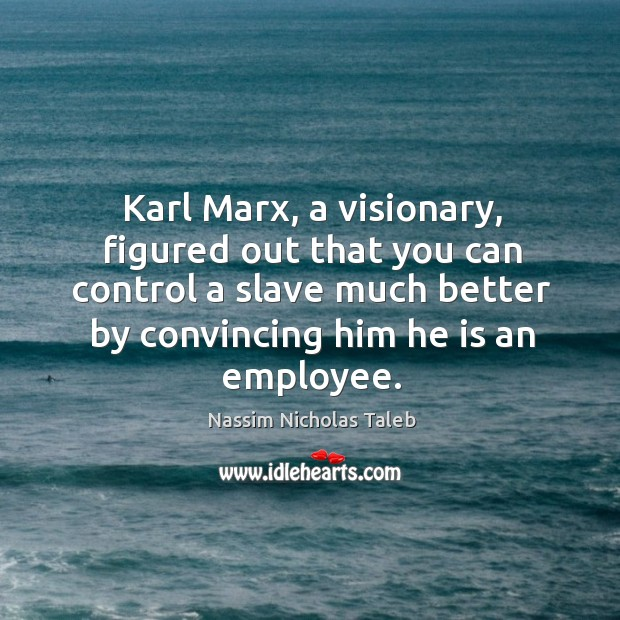 Image, Karl Marx, a visionary, figured out that you can control a slave