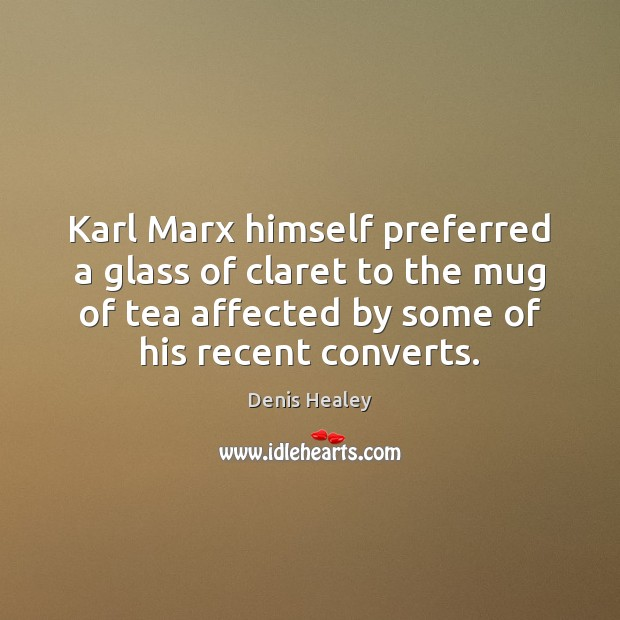 Karl Marx himself preferred a glass of claret to the mug of Denis Healey Picture Quote