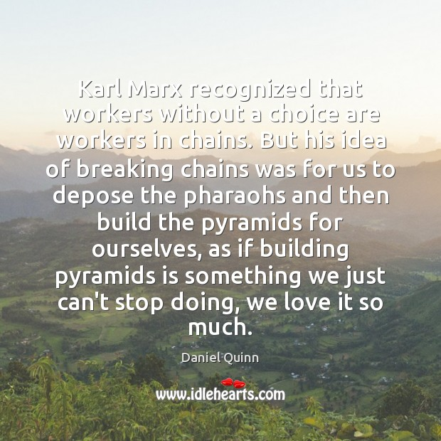 Daniel Quinn Picture Quote image saying: Karl Marx recognized that workers without a choice are workers in chains.