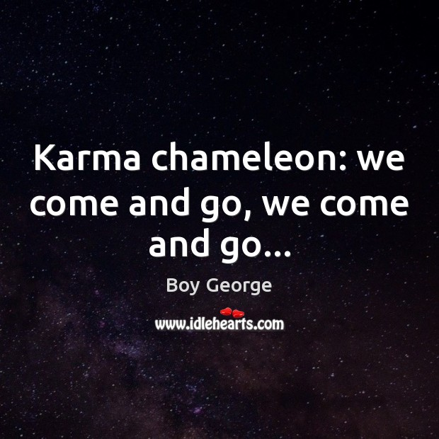 Karma chameleon: we come and go, we come and go… Boy George Picture Quote