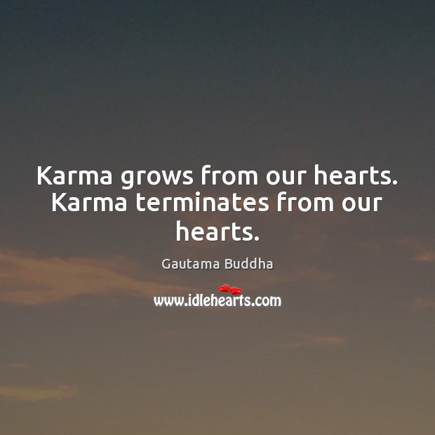 Karma grows from our hearts. Karma terminates from our hearts. Gautama Buddha Picture Quote