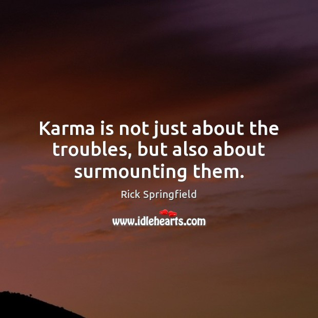 Karma is not just about the troubles, but also about surmounting them. Rick Springfield Picture Quote