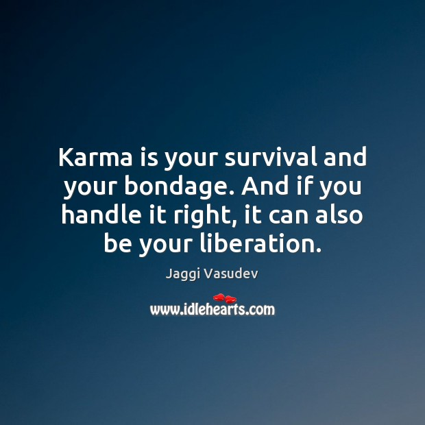 Karma is your survival and your bondage. And if you handle it Karma Quotes Image