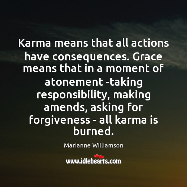 Karma means that all actions have consequences. Grace means that in a Marianne Williamson Picture Quote
