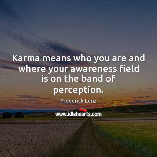 Karma means who you are and where your awareness field is on the band of perception. Frederick Lenz Picture Quote