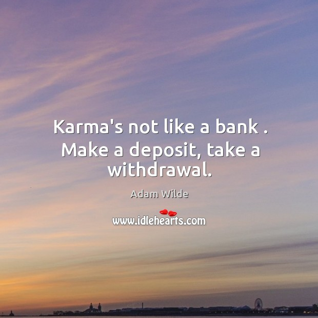 Image, Karma's not like a bank . Make a deposit, take a withdrawal.