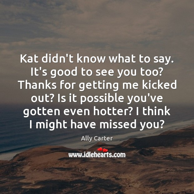 Kat didn't know what to say. It's good to see you too? Image