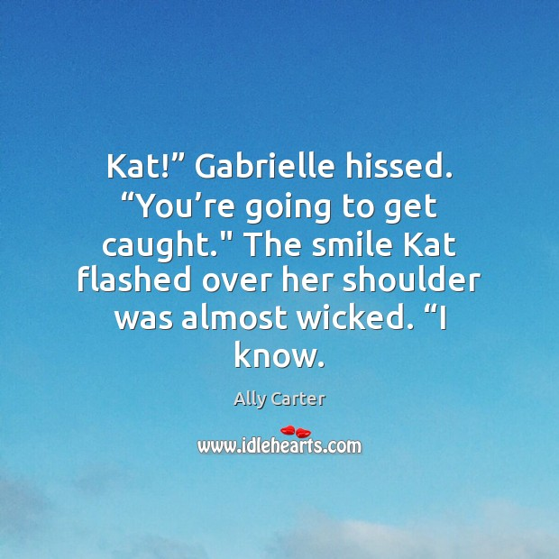 """Kat!"""" Gabrielle hissed. """"You're going to get caught."""" The smile Kat Image"""