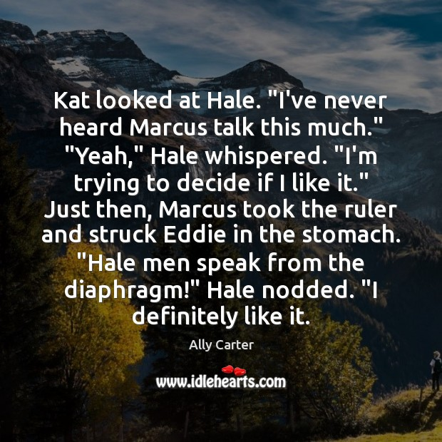 """Kat looked at Hale. """"I've never heard Marcus talk this much."""" """"Yeah,"""" Ally Carter Picture Quote"""
