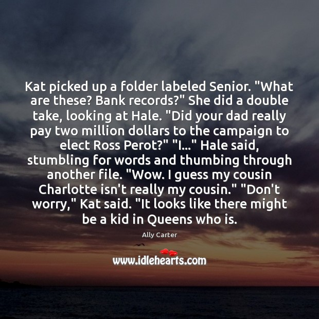 """Kat picked up a folder labeled Senior. """"What are these? Bank records?"""" Ally Carter Picture Quote"""