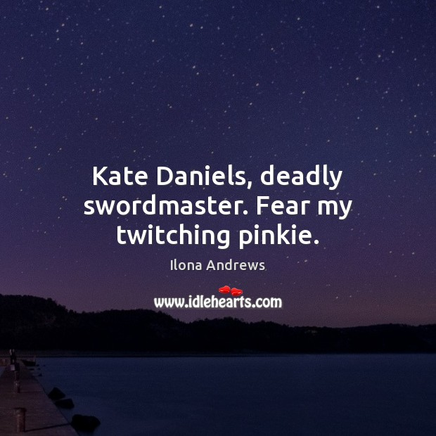 Kate Daniels, deadly swordmaster. Fear my twitching pinkie. Ilona Andrews Picture Quote