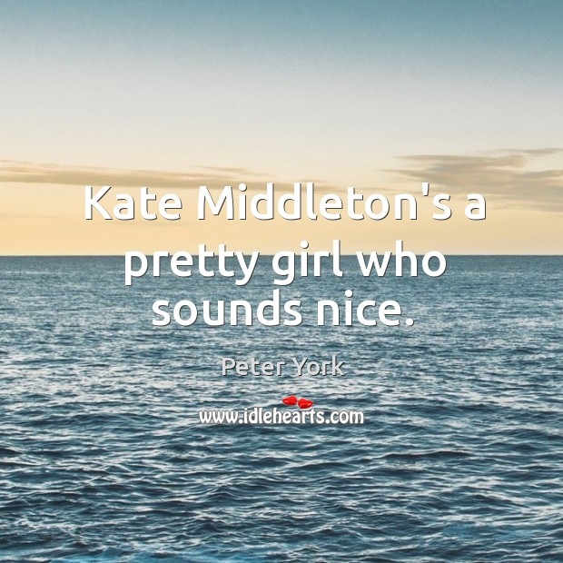 Kate Middleton's a pretty girl who sounds nice. Peter York Picture Quote