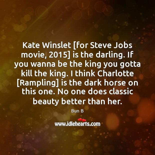 Kate Winslet [for Steve Jobs movie, 2015] is the darling. If you wanna Bun B Picture Quote