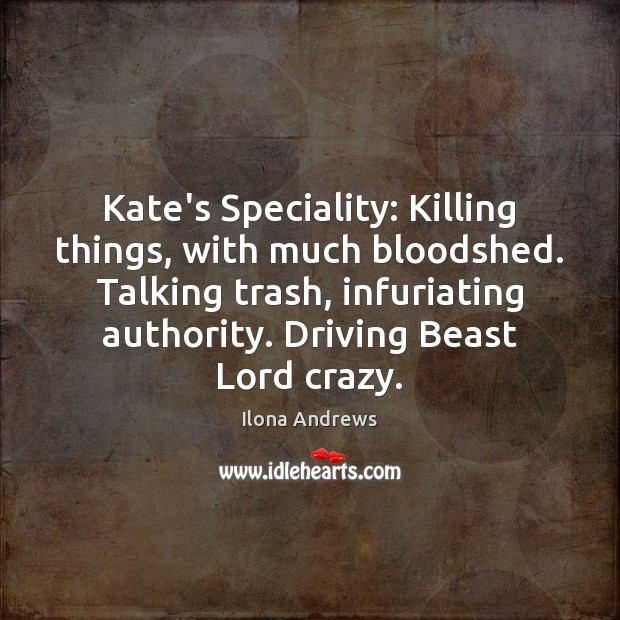 Image, Kate's Speciality: Killing things, with much bloodshed. Talking trash, infuriating authority. Driving